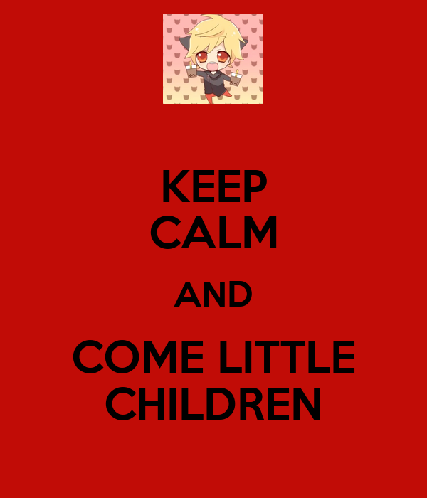 KEEP CALM AND COME LITTLE CHILDREN