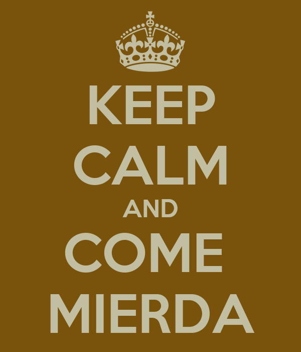 KEEP CALM AND COME  MIERDA