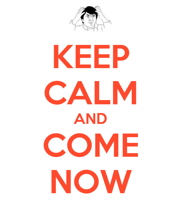 KEEP CALM AND COME NOW