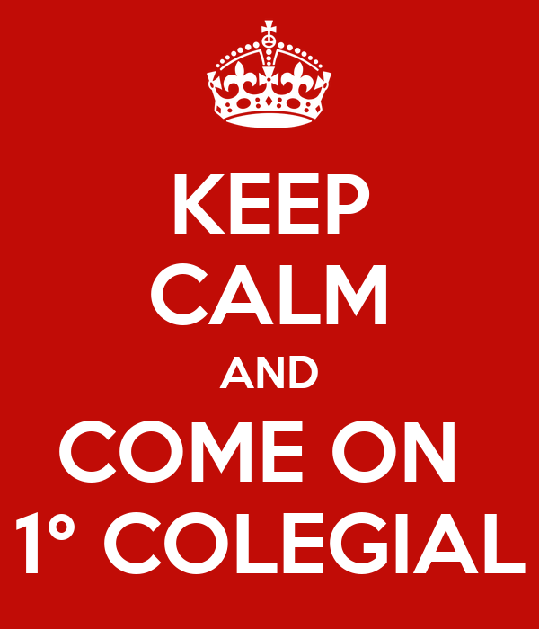 KEEP CALM AND COME ON  1° COLEGIAL