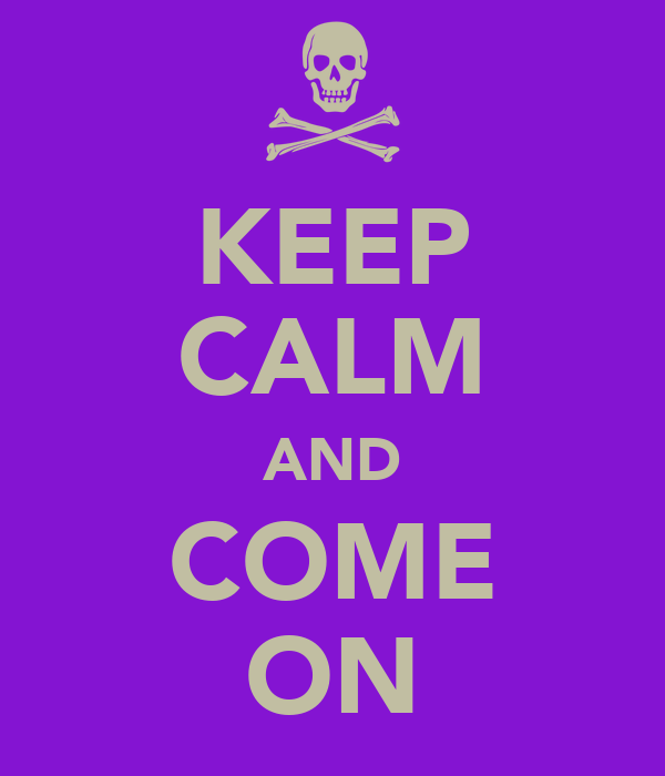 KEEP CALM AND COME ON