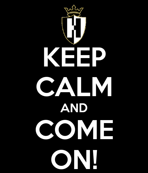 KEEP CALM AND COME ON!
