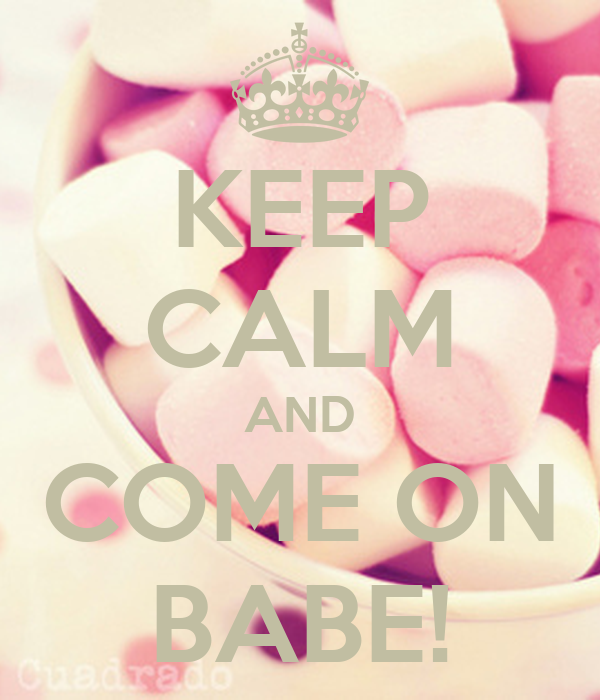 KEEP CALM AND COME ON BABE!
