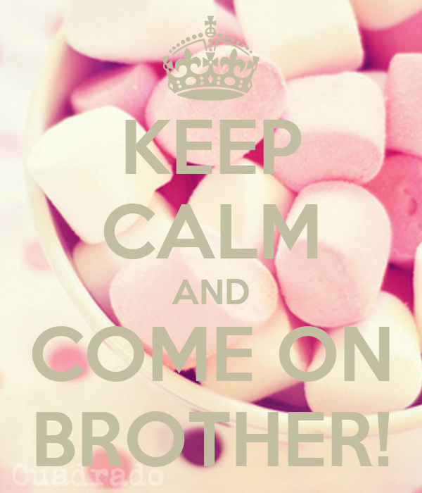 KEEP CALM AND COME ON BROTHER!