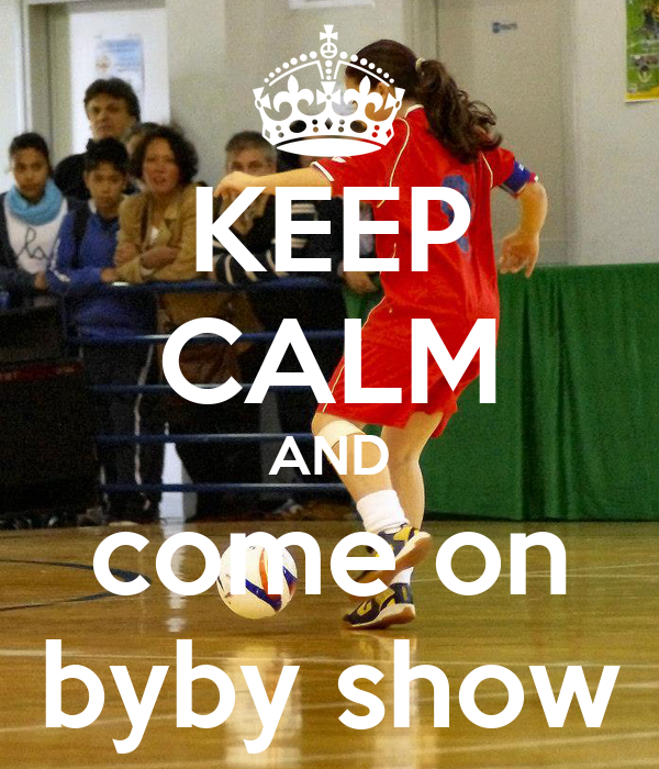 KEEP CALM AND come on  byby show
