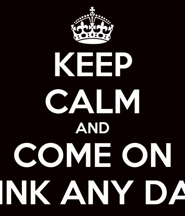 KEEP CALM AND COME ON DRINK ANY DAY?