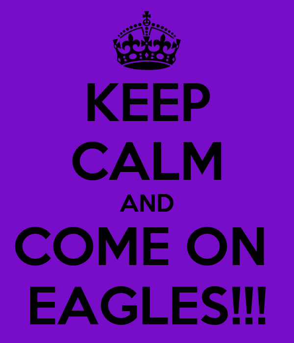 KEEP CALM AND COME ON  EAGLES!!!