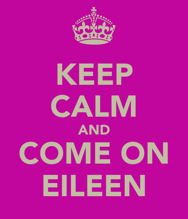 KEEP CALM AND COME ON EILEEN