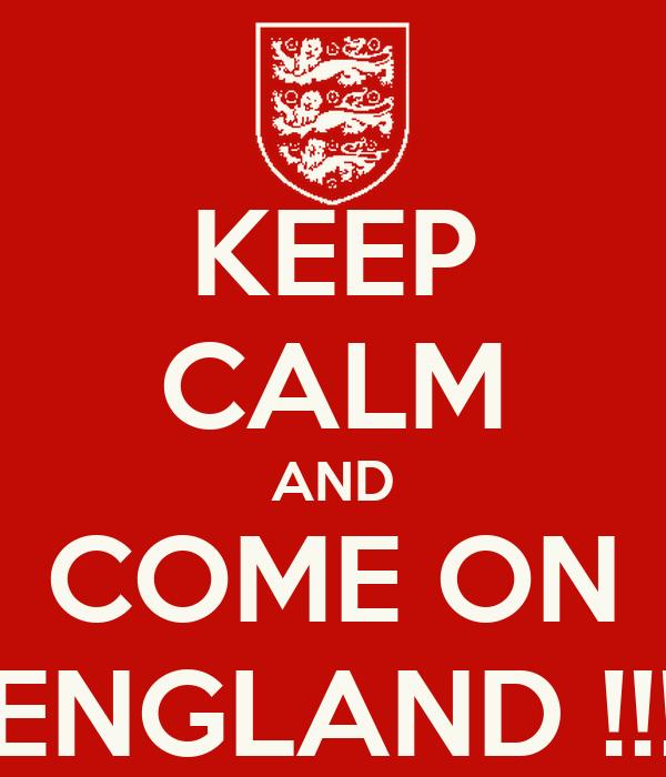 KEEP CALM AND COME ON ENGLAND !!!