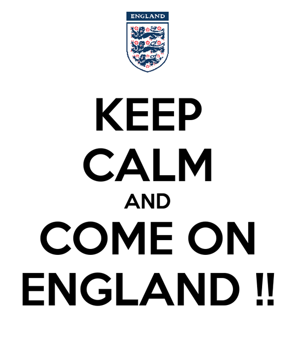 KEEP CALM AND COME ON ENGLAND !!