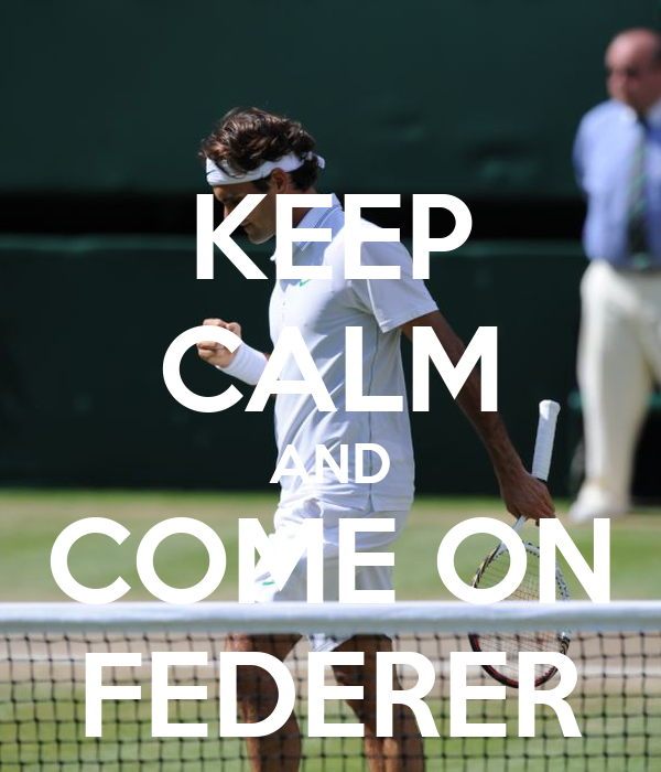 KEEP CALM AND COME ON FEDERER