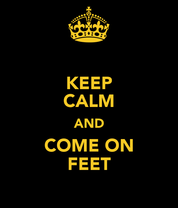KEEP CALM AND COME ON FEET