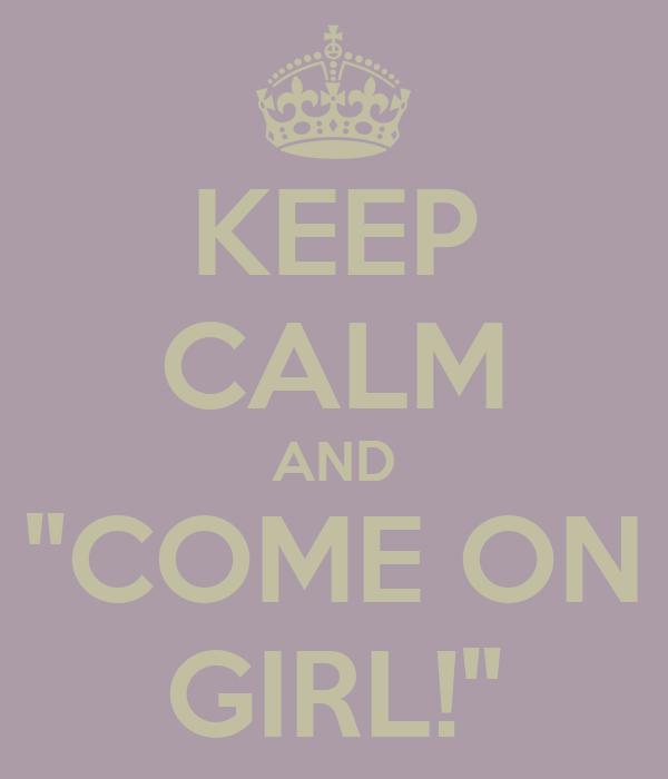"""KEEP CALM AND """"COME ON GIRL!"""""""