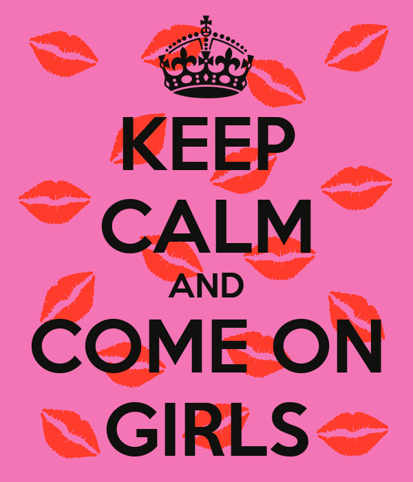 KEEP CALM AND COME ON GIRLS