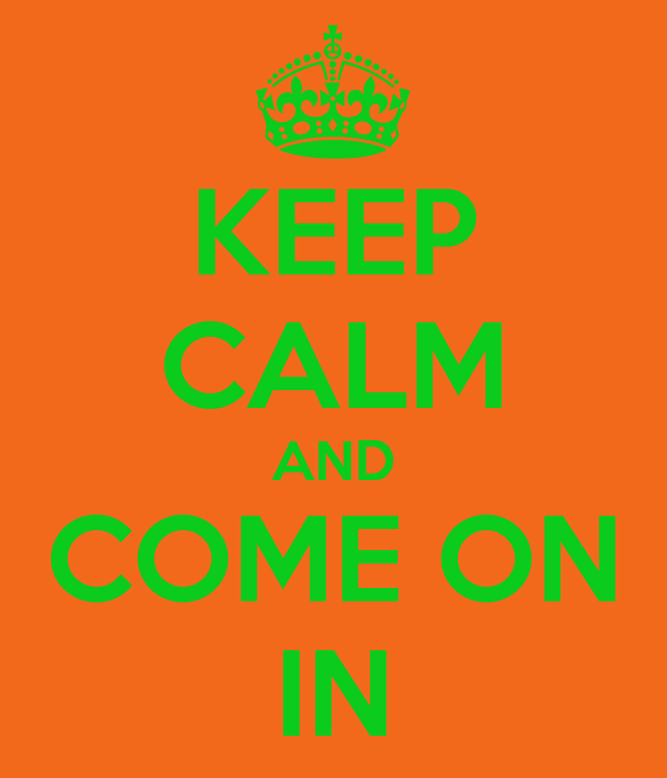 KEEP CALM AND COME ON IN