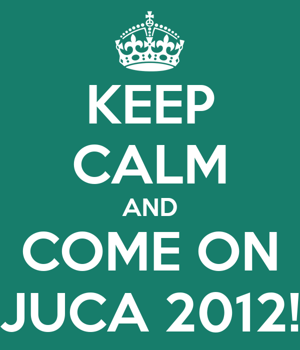 KEEP CALM AND COME ON JUCA 2012!