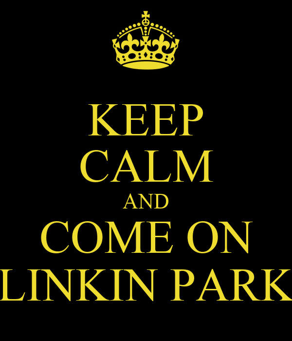 KEEP CALM AND COME ON LINKIN PARK