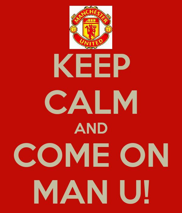 KEEP CALM AND COME ON MAN U!