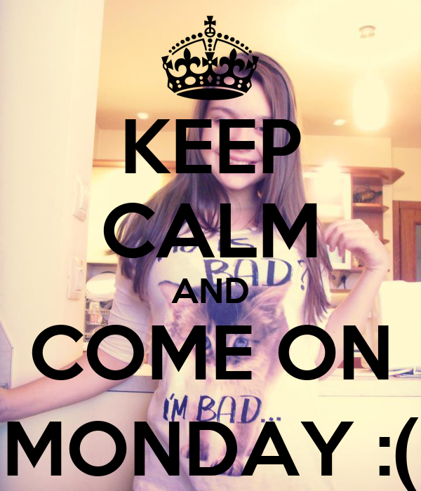 KEEP CALM AND COME ON MONDAY :(