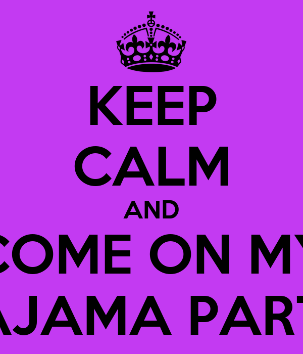 KEEP CALM AND COME ON MY PAJAMA PARTY