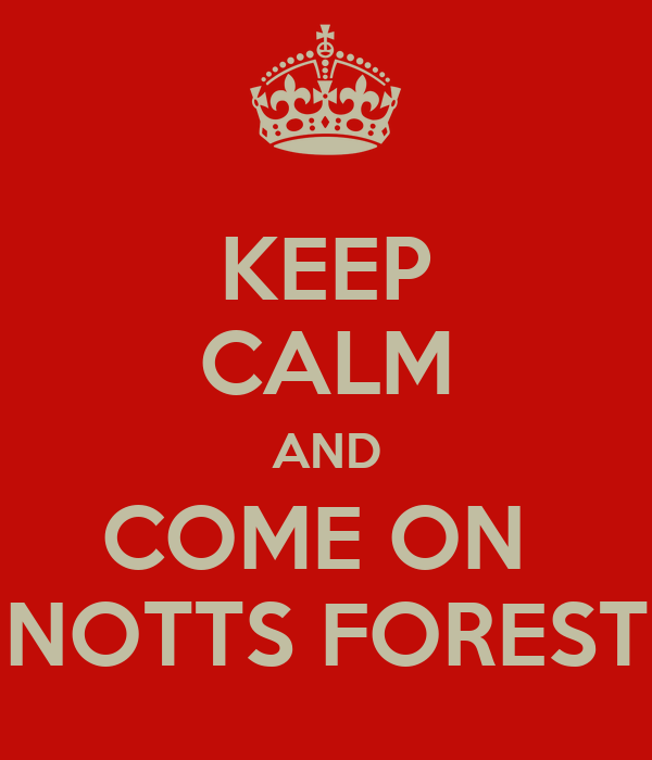 KEEP CALM AND COME ON  NOTTS FOREST