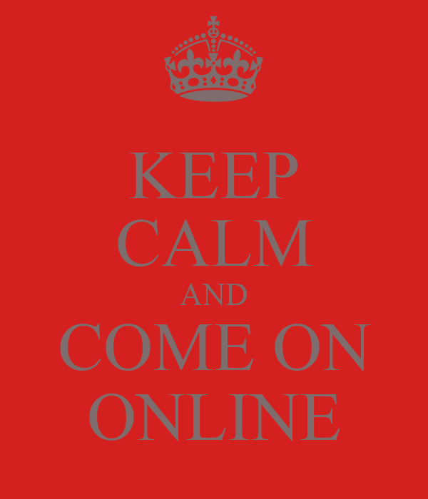 KEEP CALM AND COME ON ONLINE