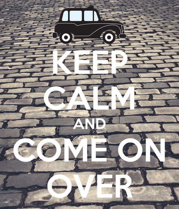 KEEP CALM AND COME ON OVER