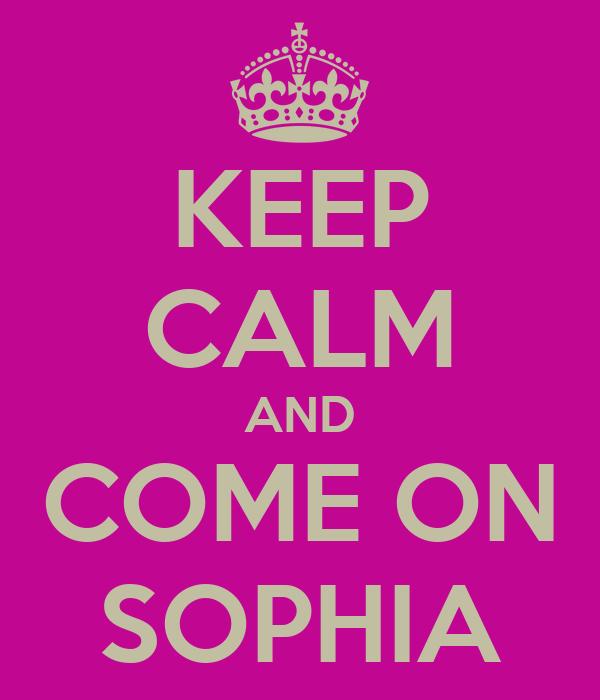 KEEP CALM AND COME ON SOPHIA