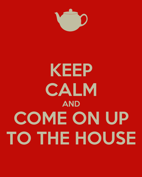 KEEP CALM AND COME ON UP TO THE HOUSE
