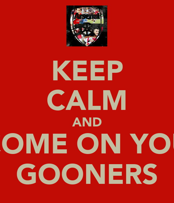 KEEP CALM AND COME ON YOU GOONERS