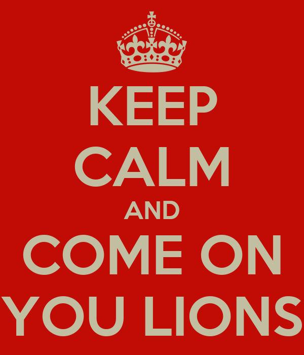 KEEP CALM AND COME ON YOU LIONS