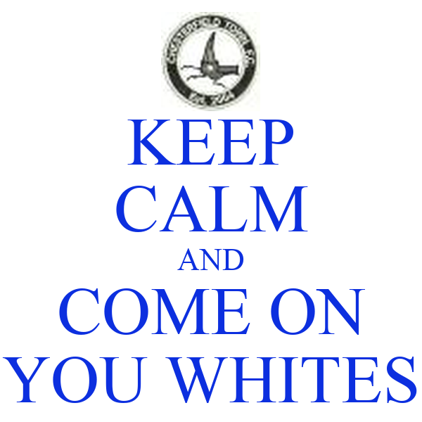 KEEP CALM AND COME ON YOU WHITES
