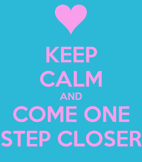 KEEP CALM AND COME ONE STEP CLOSER