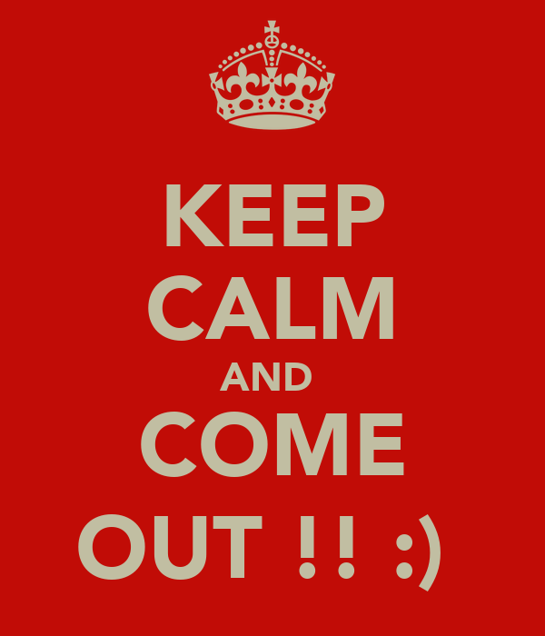KEEP CALM AND  COME OUT !! :)