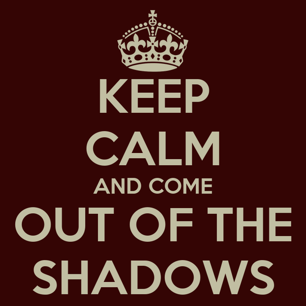 KEEP CALM AND COME OUT OF THE SHADOWS