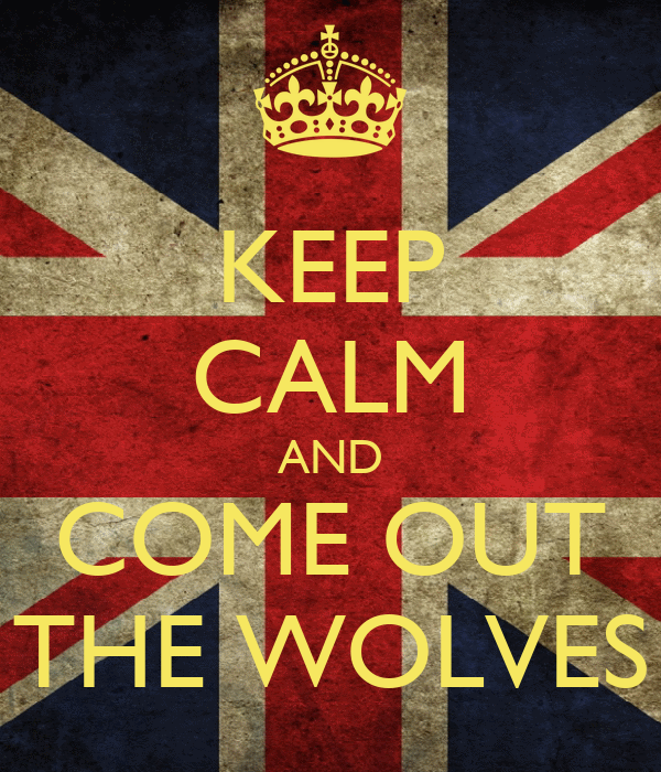 KEEP CALM AND COME OUT THE WOLVES