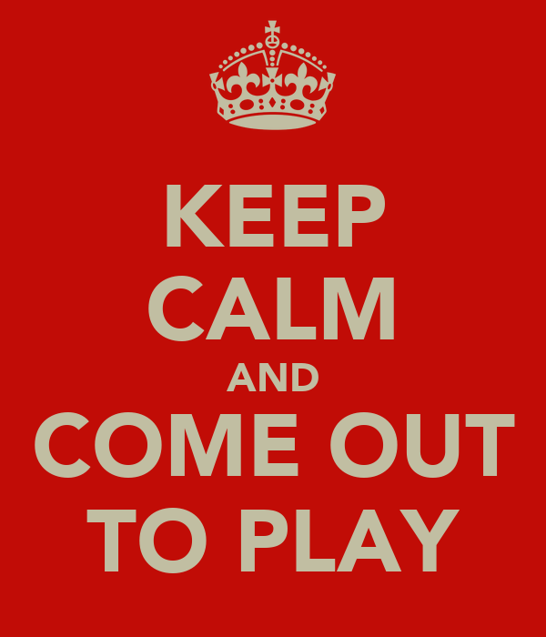 KEEP CALM AND COME OUT TO PLAY
