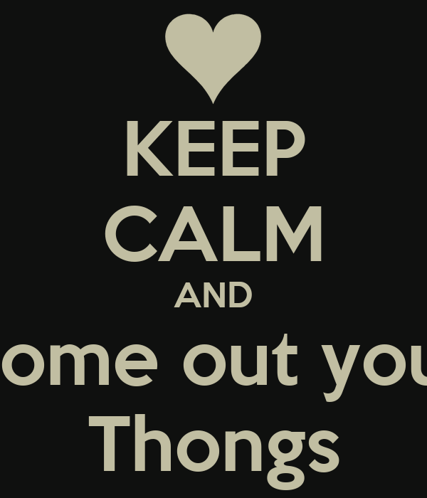 KEEP CALM AND Come out your Thongs