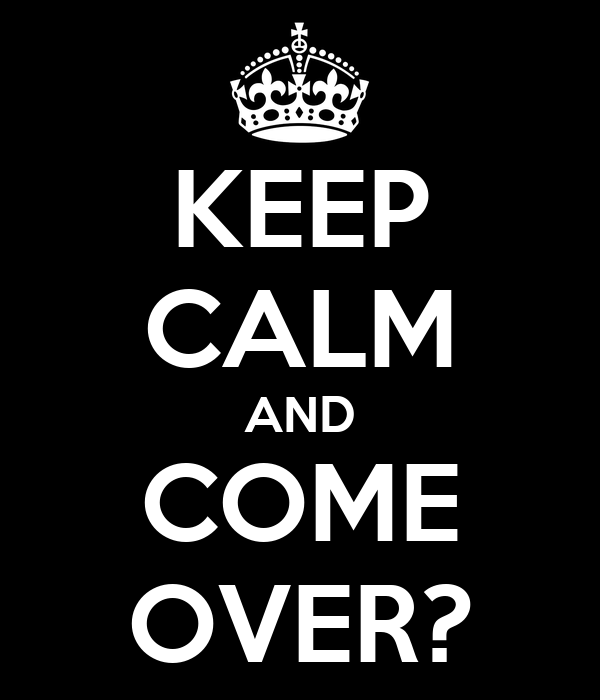 KEEP CALM AND COME OVER?