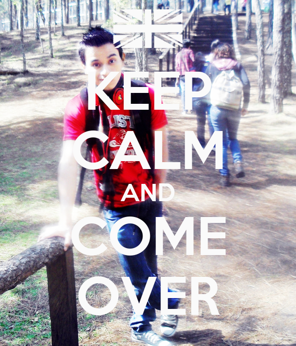 KEEP CALM AND COME OVER