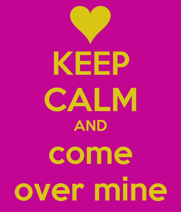 KEEP CALM AND come over mine