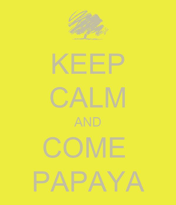 KEEP CALM AND COME   PAPAYA