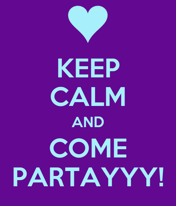 KEEP CALM AND COME PARTAYYY!