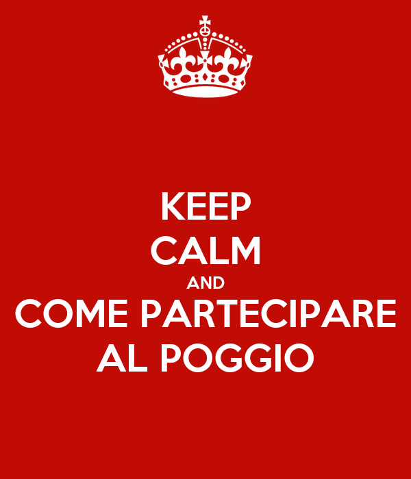 KEEP CALM AND COME PARTECIPARE AL POGGIO