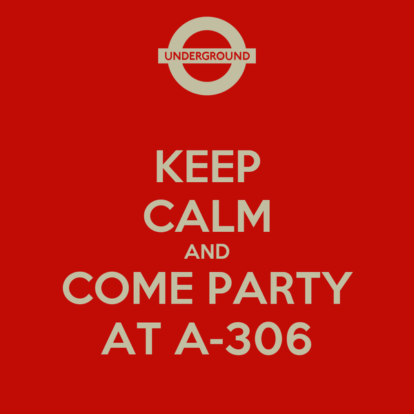 KEEP CALM AND COME PARTY AT A-306