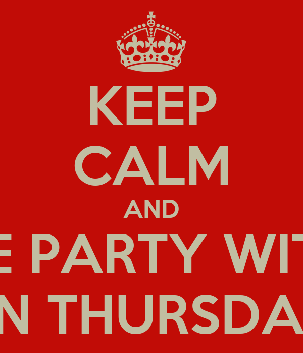 KEEP CALM AND COME PARTY WITH ME ON THURSDAY!