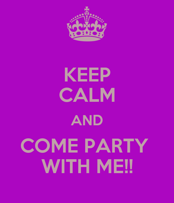KEEP CALM AND COME PARTY  WITH ME!!