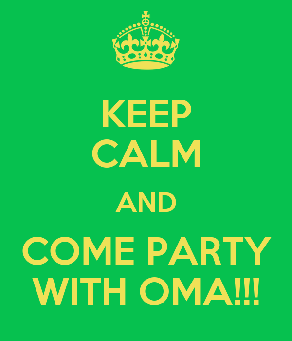 KEEP CALM AND COME PARTY WITH OMA!!!