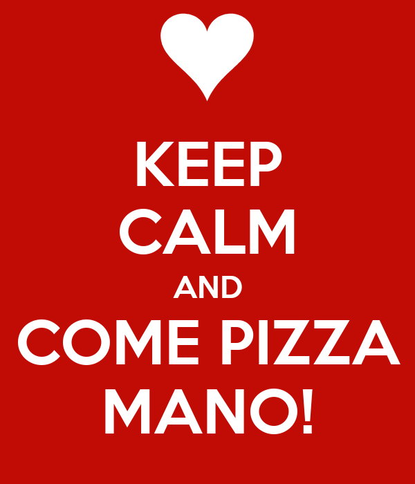 KEEP CALM AND COME PIZZA MANO!