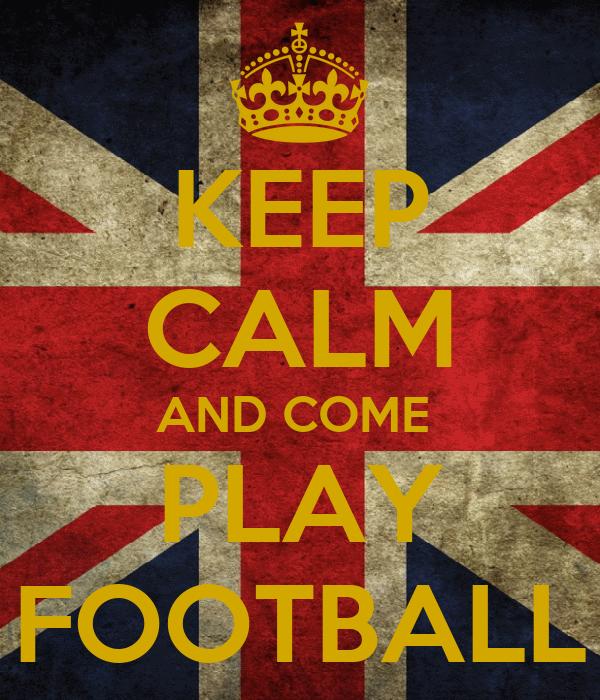 KEEP CALM AND COME  PLAY FOOTBALL
